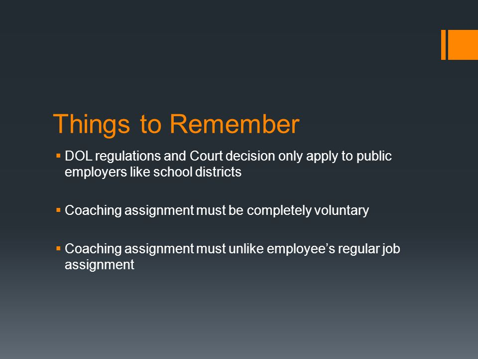 Things to Remember  DOL regulations and Court decision only apply to public employers like school districts  Coaching assignment must be completely voluntary  Coaching assignment must unlike employee's regular job assignment