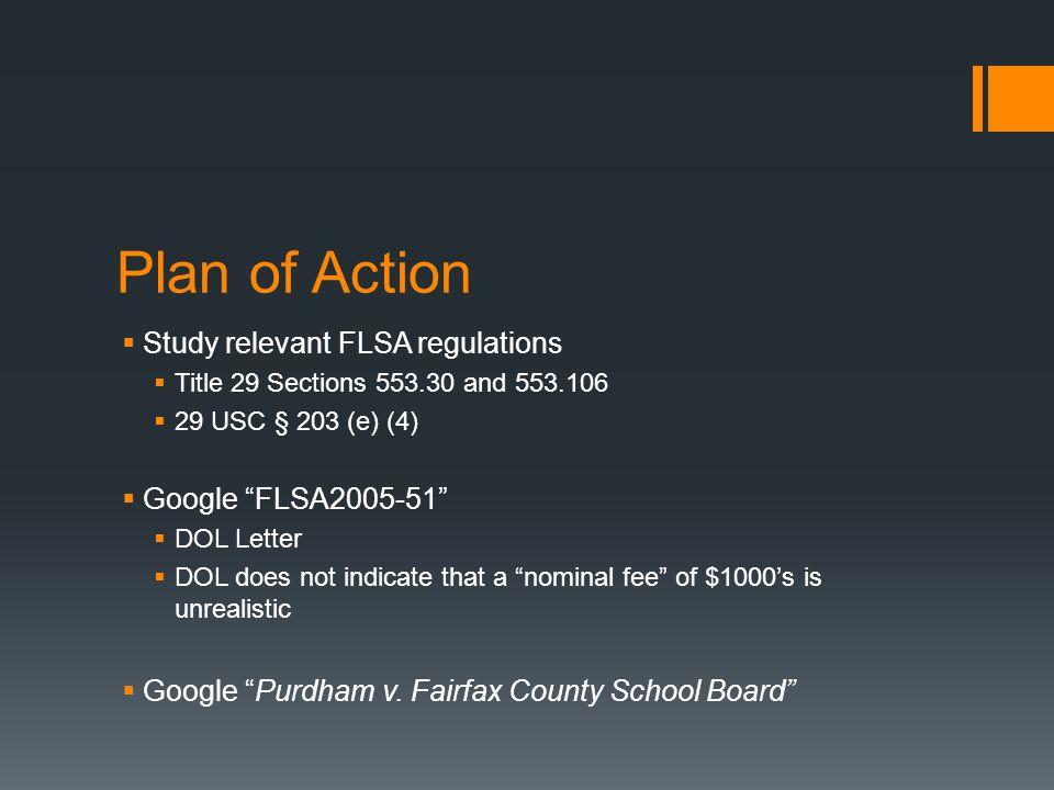 Plan of Action  Study relevant FLSA regulations  Title 29 Sections 553.30 and 553.106  29 USC § 203 (e) (4)  Google FLSA2005-51  DOL Letter  DOL does not indicate that a nominal fee of $1000's is unrealistic  Google Purdham v.