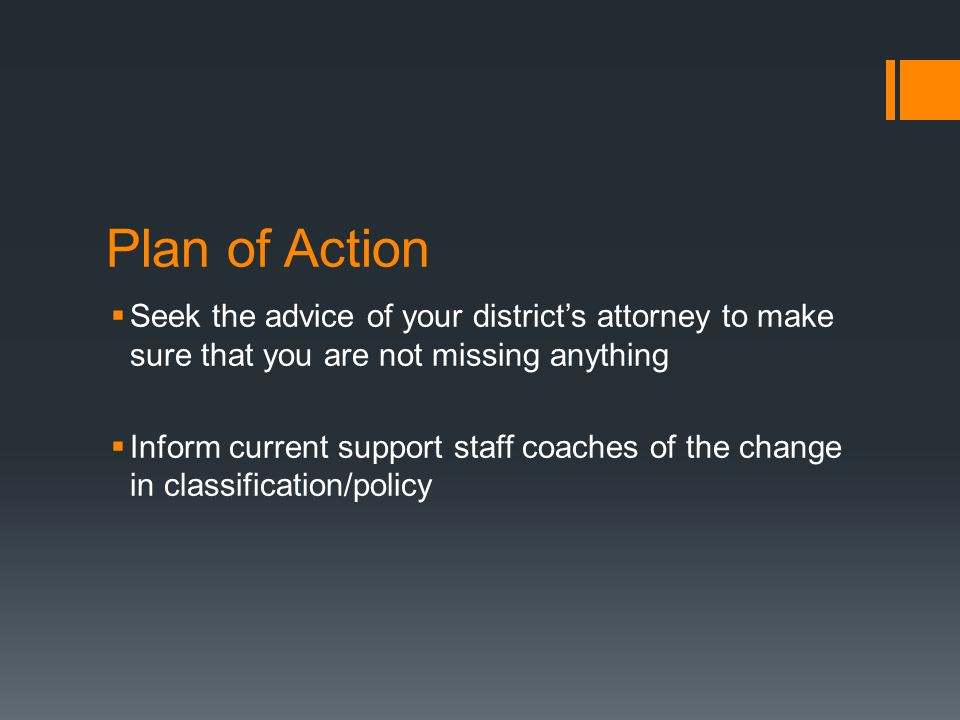Plan of Action  Seek the advice of your district's attorney to make sure that you are not missing anything  Inform current support staff coaches of the change in classification/policy