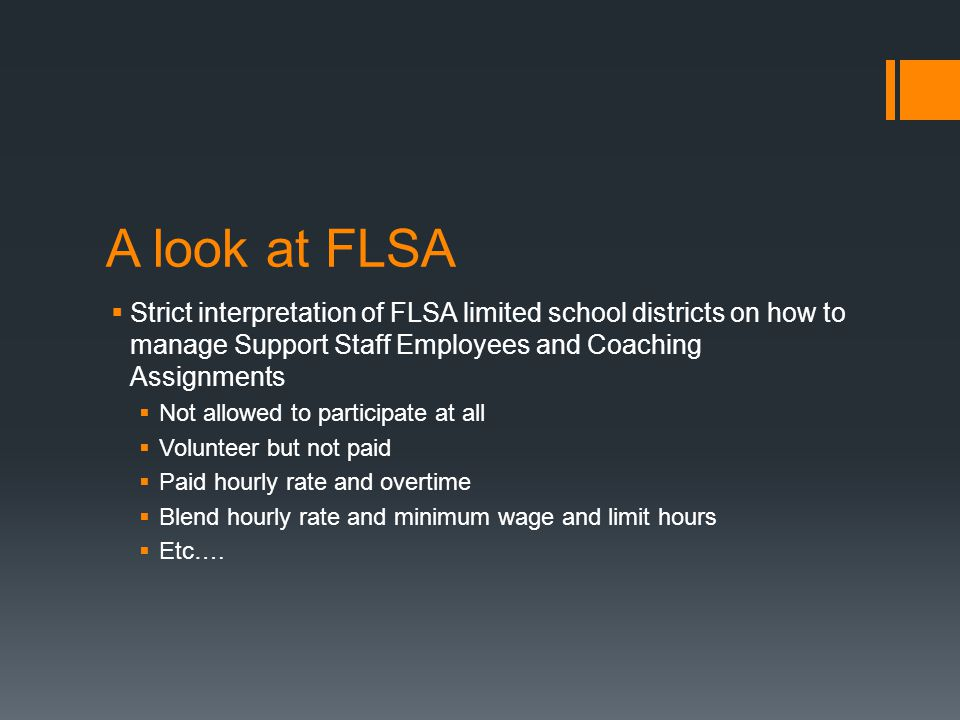 A look at FLSA  Strict interpretation of FLSA limited school districts on how to manage Support Staff Employees and Coaching Assignments  Not allowed to participate at all  Volunteer but not paid  Paid hourly rate and overtime  Blend hourly rate and minimum wage and limit hours  Etc….