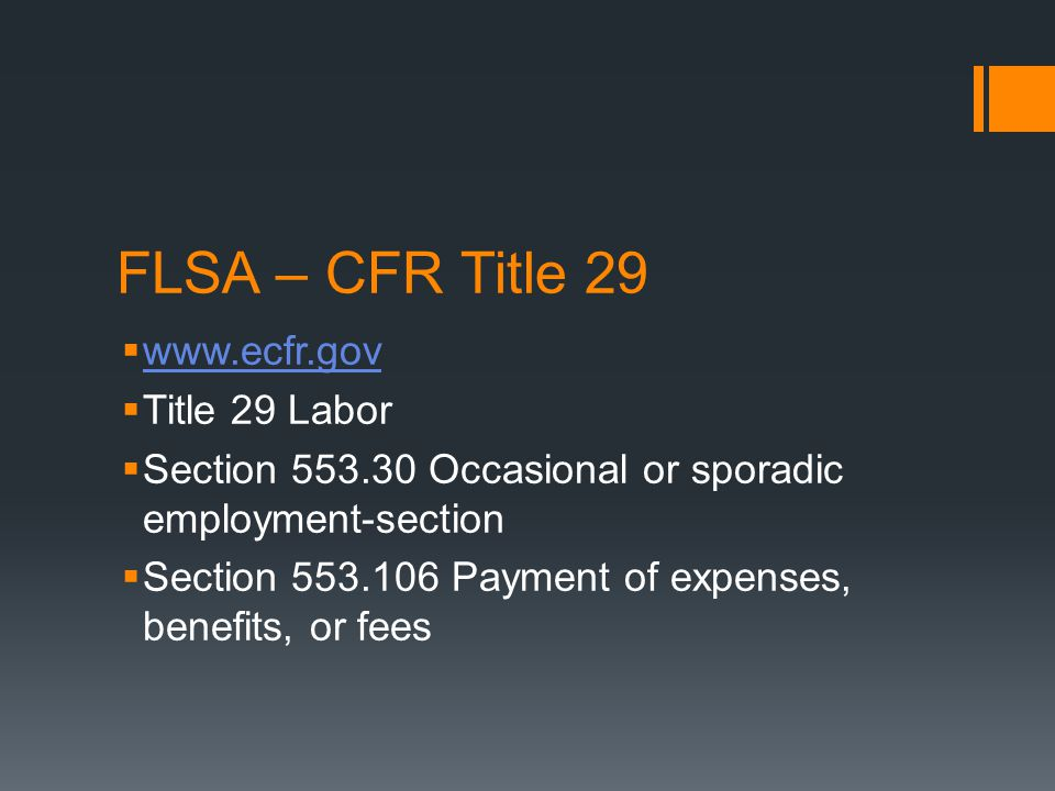 FLSA – CFR Title 29  www.ecfr.gov www.ecfr.gov  Title 29 Labor  Section 553.30 Occasional or sporadic employment-section  Section 553.106 Payment of expenses, benefits, or fees