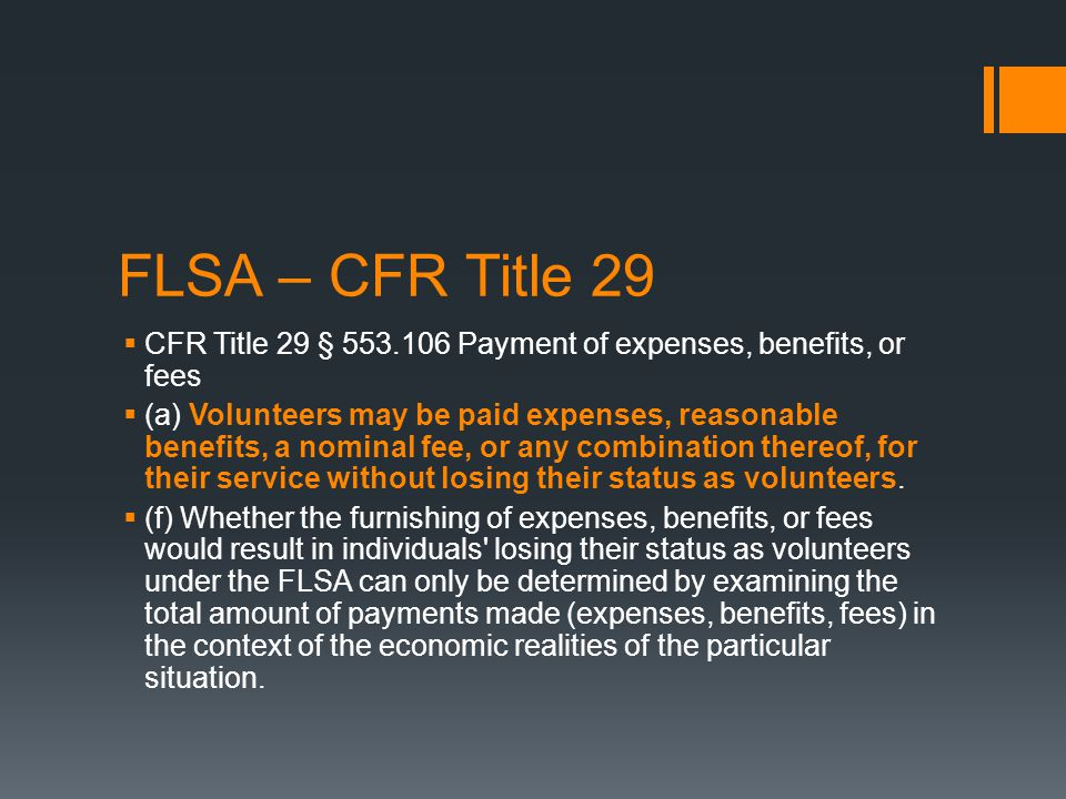 FLSA – US Code 29  29 USC § 203 (e) (4)  (A) The term employee does not include any individual who volunteers to perform services for a public agency which is a State, a political subdivision of a State, or an interstate governmental agency, if—  (i) the individual receives no compensation or is paid expenses, reasonable benefits, or a nominal fee to perform the services for which the individual volunteered; and  (ii) such services are not the same type of services which the individual is employed to perform for such public agency