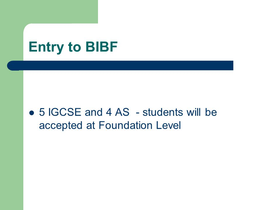 Entry to BIBF 5 IGCSE and 4 AS - students will be accepted at Foundation Level