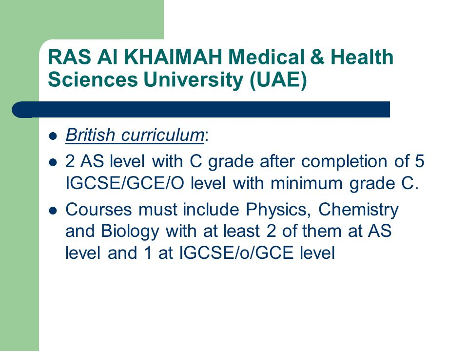 RAS Al KHAIMAH Medical & Health Sciences University (UAE) British curriculum: 2 AS level with C grade after completion of 5 IGCSE/GCE/O level with min