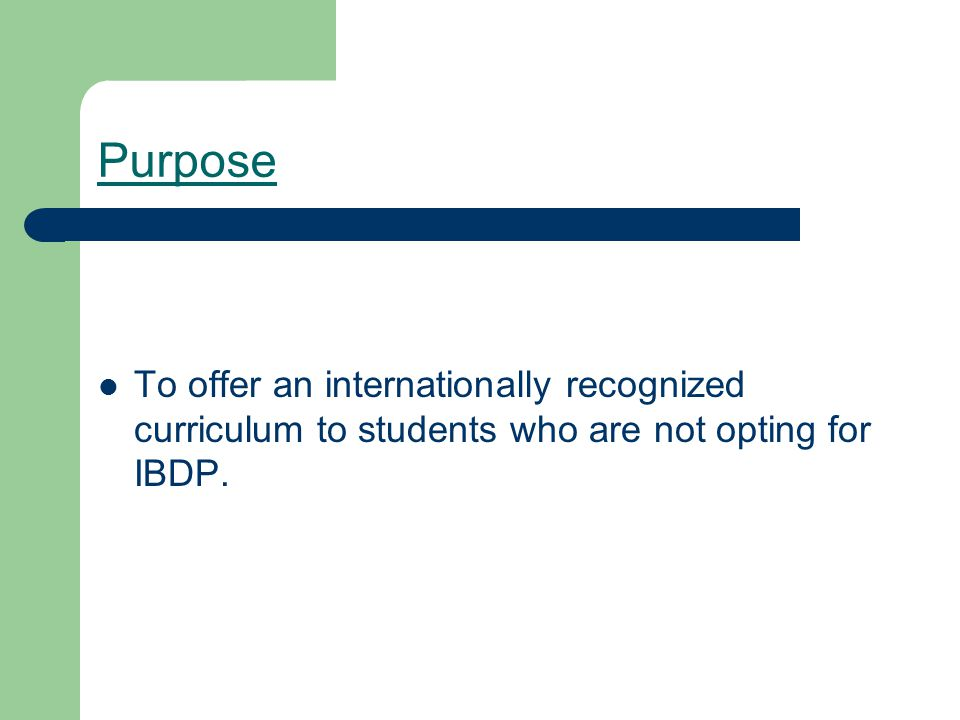 Purpose To offer an internationally recognized curriculum to students who are not opting for IBDP.