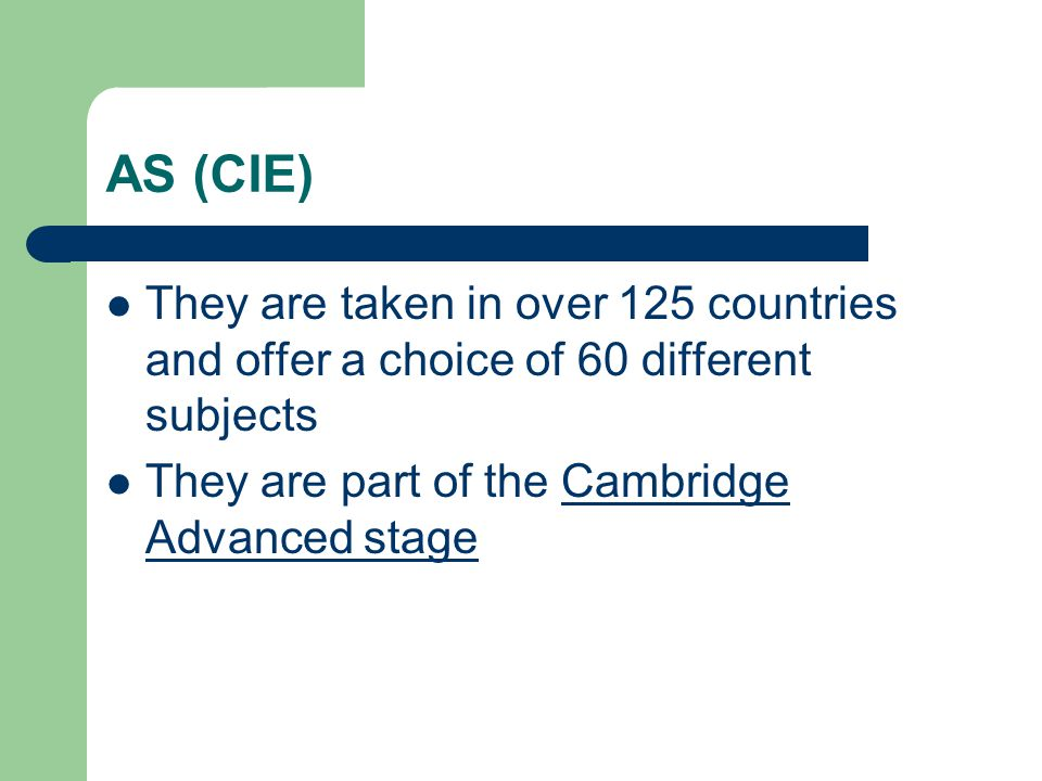 AS (CIE) They are taken in over 125 countries and offer a choice of 60 different subjects They are part of the Cambridge Advanced stage