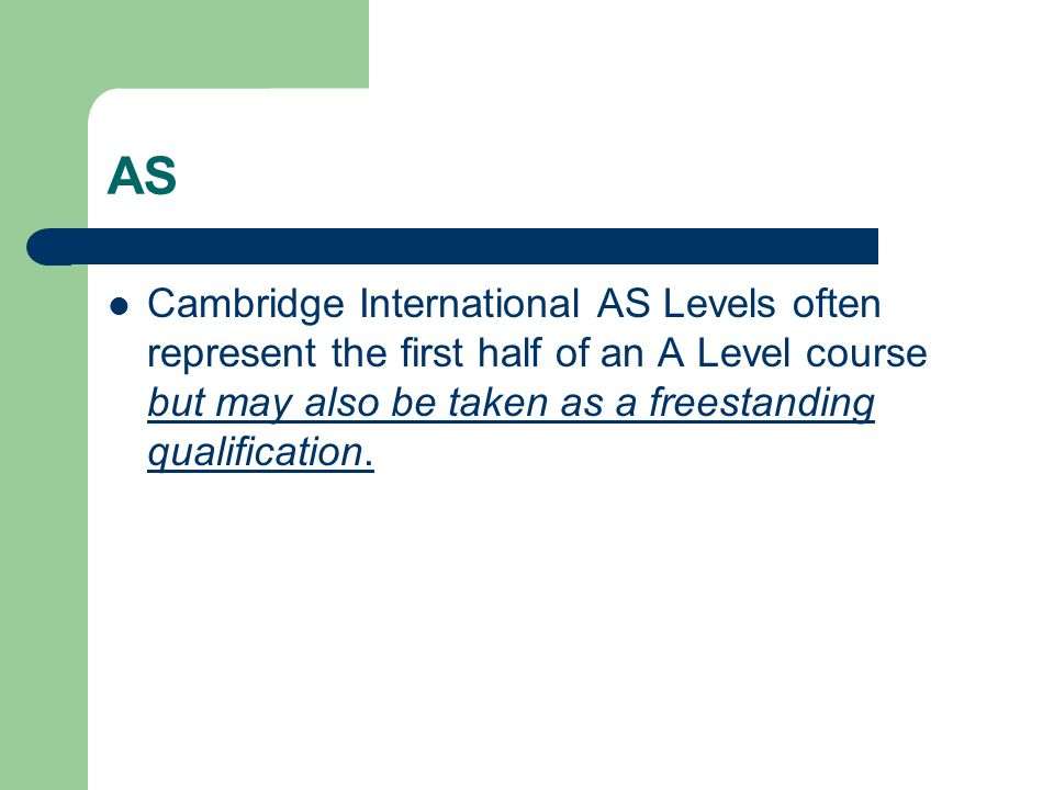 AS Cambridge AS Levels are accepted in all UK universities and carry half the weighting of an A Level.