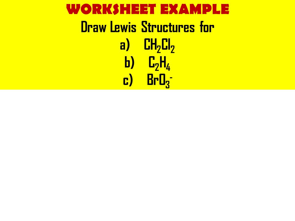 WORKSHEET EXAMPLE Draw Lewis Structures for a)CH 2 Cl 2 b)C 2 H 4 c)BrO 3 -