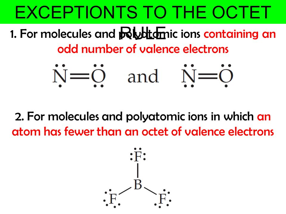 EXCEPTIONTS TO THE OCTET RULE 1. For molecules and polyatomic ions containing an odd number of valence electrons 2. For molecules and polyatomic ions