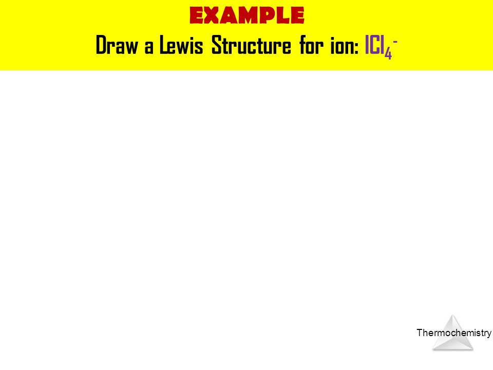 Thermochemistry EXAMPLE Draw a Lewis Structure for ion: ICl 4 -