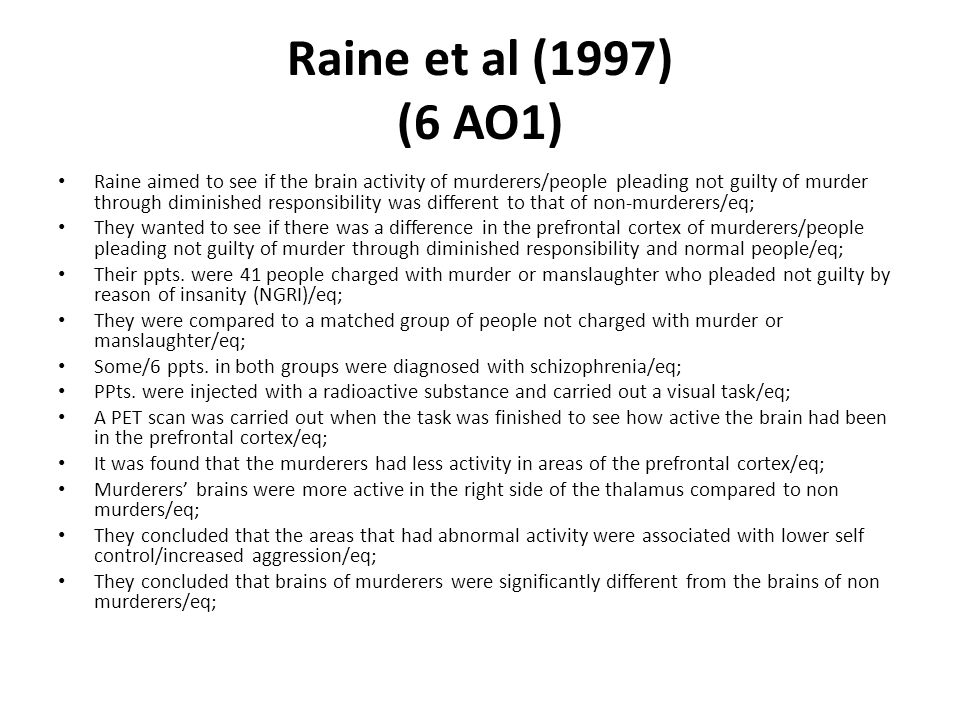 Raine et al (1997) (6 AO1) Raine aimed to see if the brain activity of murderers/people pleading not guilty of murder through diminished responsibilit