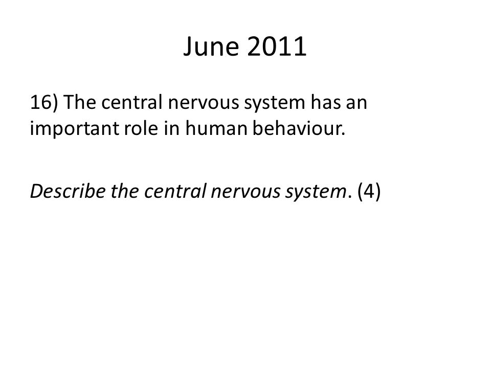 June 2011 16) The central nervous system has an important role in human behaviour. Describe the central nervous system. (4)