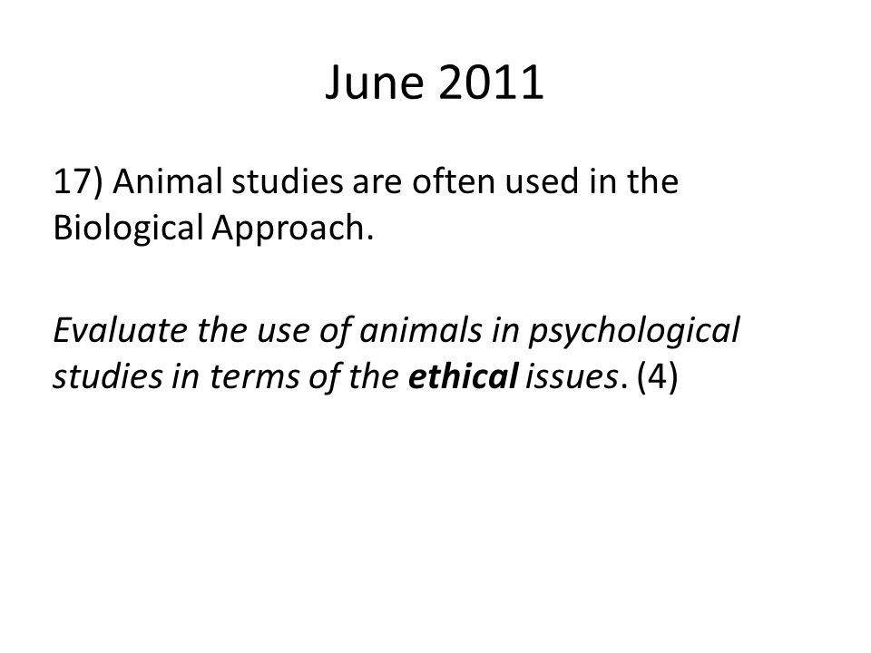 June 2011 17) Animal studies are often used in the Biological Approach. Evaluate the use of animals in psychological studies in terms of the ethical i