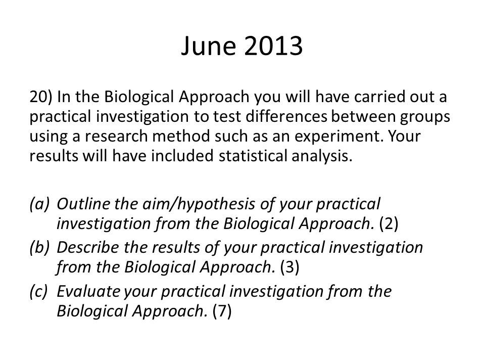 20) In the Biological Approach you will have carried out a practical investigation to test differences between groups using a research method such as