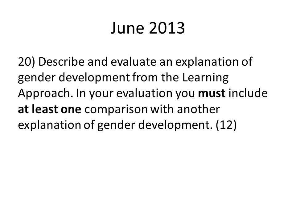 June 2013 20) Describe and evaluate an explanation of gender development from the Learning Approach. In your evaluation you must include at least one