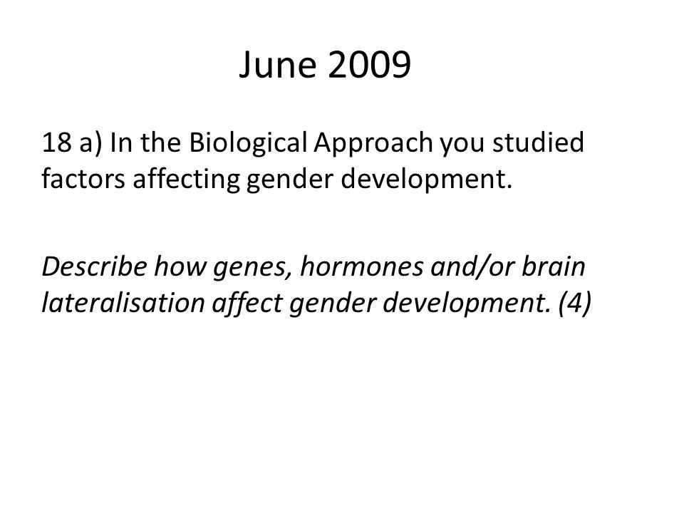 June 2009 18 a) In the Biological Approach you studied factors affecting gender development. Describe how genes, hormones and/or brain lateralisation