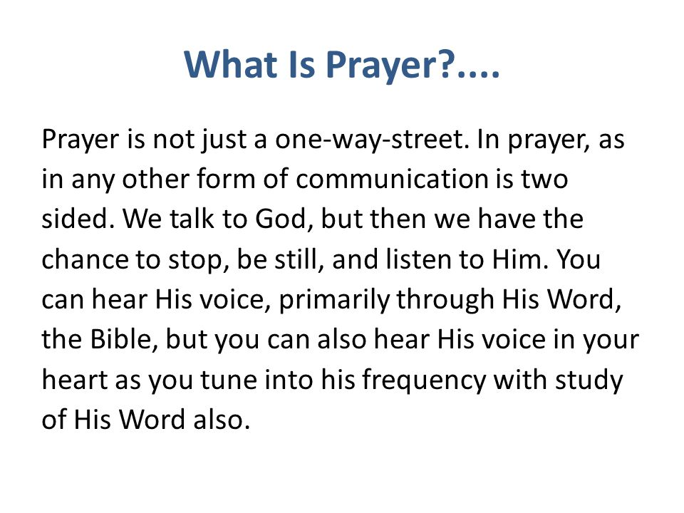 What Is Prayer?.... Prayer is not just a one-way-street. In prayer, as in any other form of communication is two sided. We talk to God, but then we ha