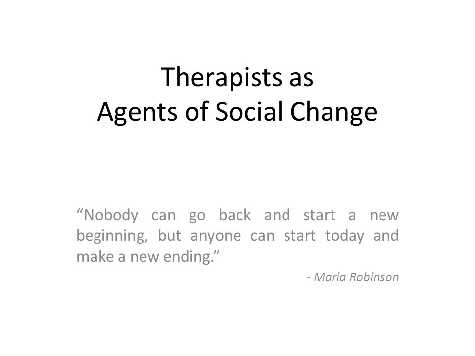 "Therapists as Agents of Social Change ""Nobody can go back and start a new beginning, but anyone can start today and make a new ending."" - Maria Robins"