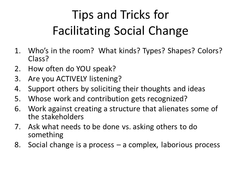 Tips and Tricks for Facilitating Social Change 1.Who's in the room? What kinds? Types? Shapes? Colors? Class? 2.How often do YOU speak? 3.Are you ACTI