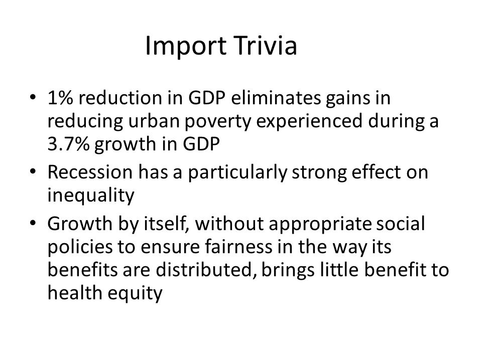Import Trivia 1% reduction in GDP eliminates gains in reducing urban poverty experienced during a 3.7% growth in GDP Recession has a particularly stro