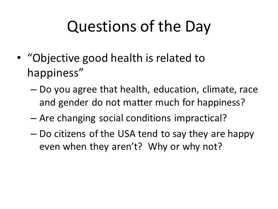 "Questions of the Day ""Objective good health is related to happiness"" – Do you agree that health, education, climate, race and gender do not matter muc"