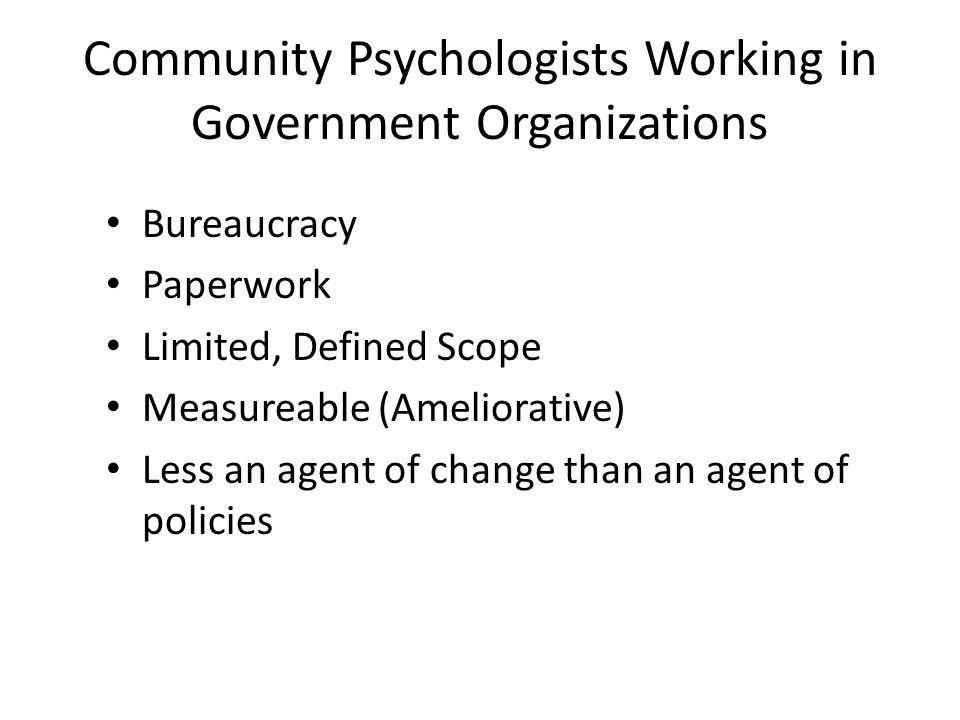 Community Psychologists Working in Government Organizations Bureaucracy Paperwork Limited, Defined Scope Measureable (Ameliorative) Less an agent of c