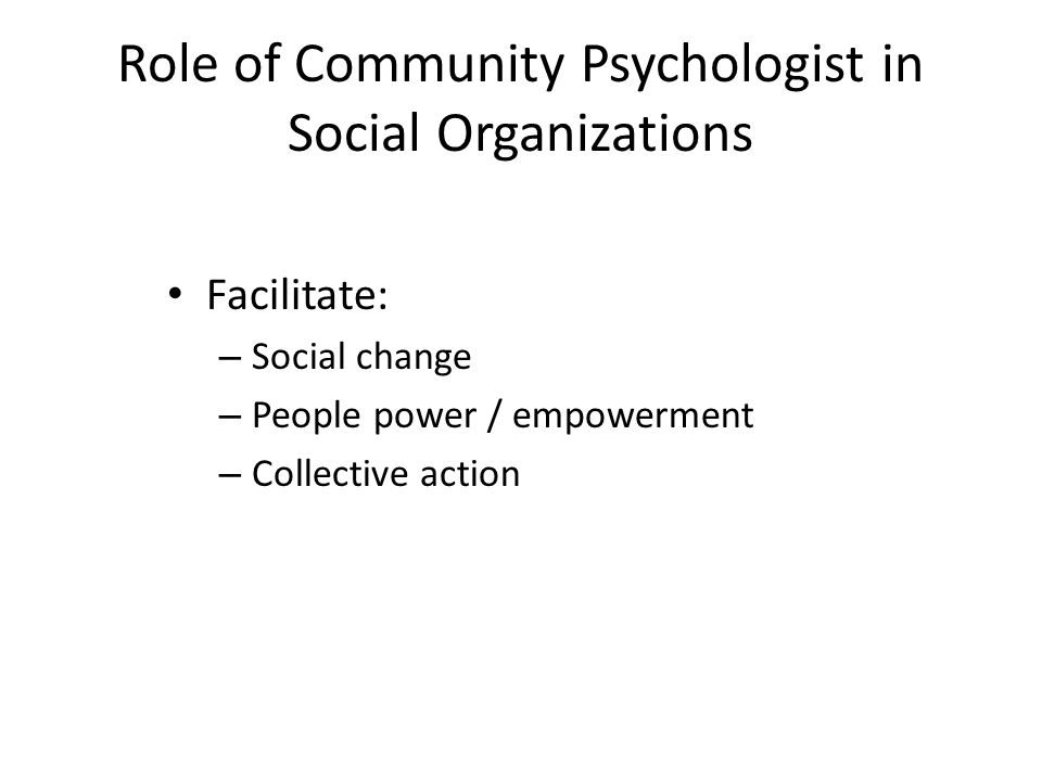 Role of Community Psychologist in Social Organizations Facilitate: – Social change – People power / empowerment – Collective action