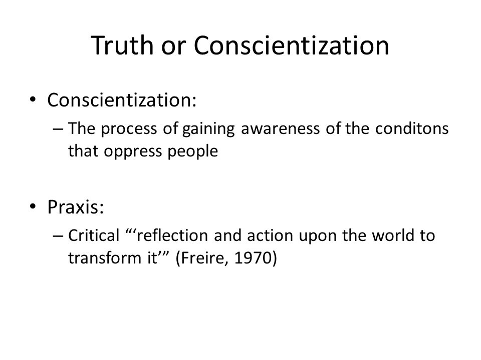 "Truth or Conscientization Conscientization: – The process of gaining awareness of the conditons that oppress people Praxis: – Critical ""'reflection an"