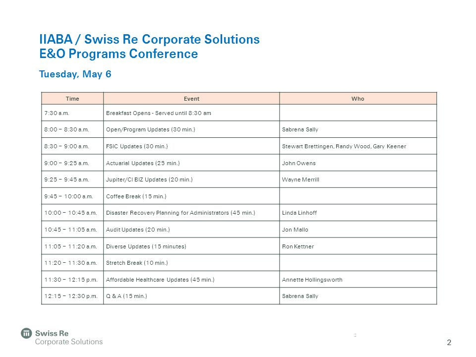 2 IIABA / Swiss Re Corporate Solutions E&O Programs Conference Tuesday, May 6 2 TimeEventWho 7:30 a.m.Breakfast Opens - Served until 8:30 am 8:00 – 8: