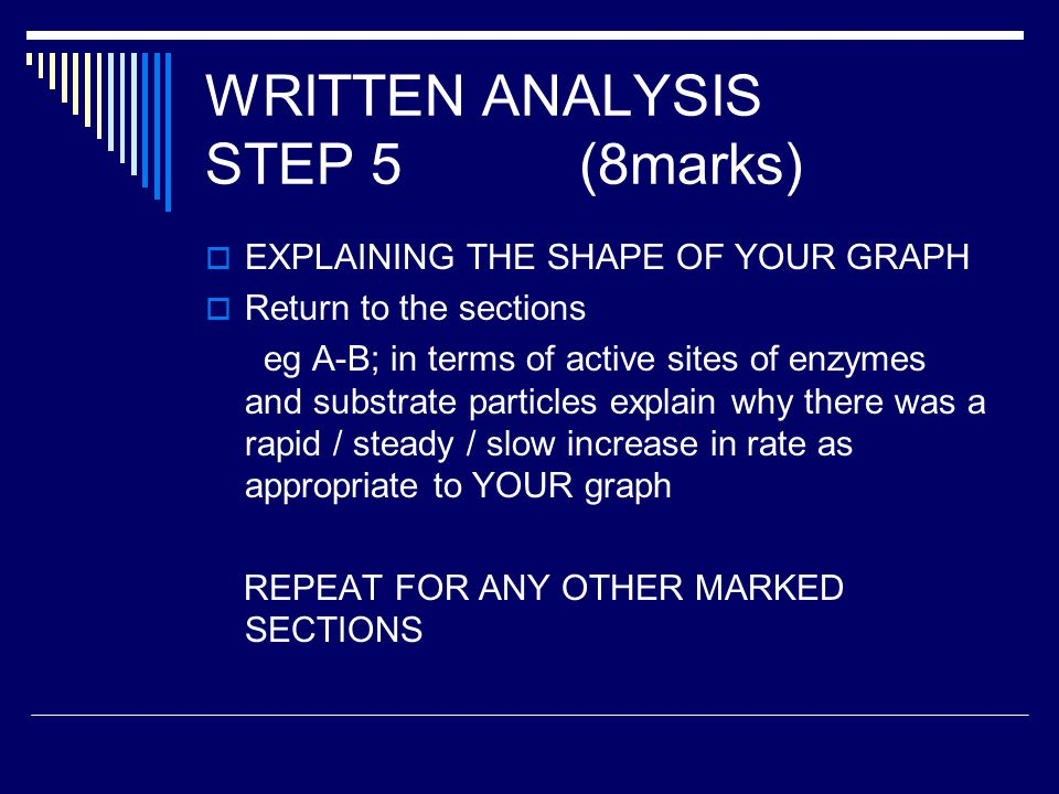 WRITTEN ANALYSIS STEP 5 (8marks)  EXPLAINING THE SHAPE OF YOUR GRAPH  Return to the sections eg A-B; in terms of active sites of enzymes and substrate particles explain why there was a rapid / steady / slow increase in rate as appropriate to YOUR graph REPEAT FOR ANY OTHER MARKED SECTIONS