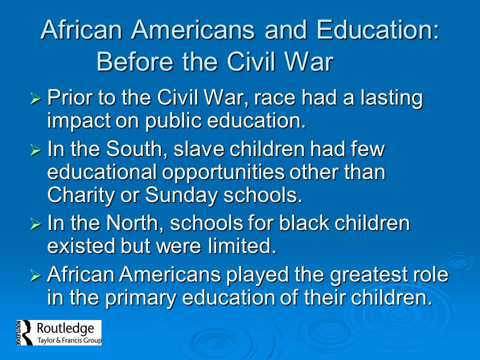 African Americans and Education: Before the Civil War  Prior to the Civil War, race had a lasting impact on public education.