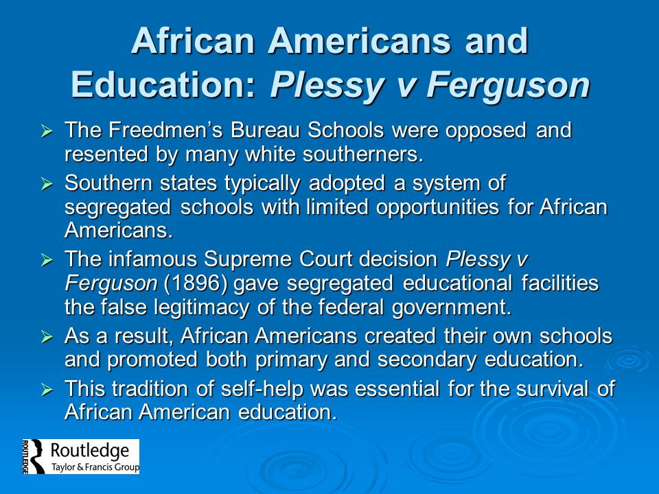 African Americans and Education: Plessy v Ferguson  The Freedmen's Bureau Schools were opposed and resented by many white southerners.