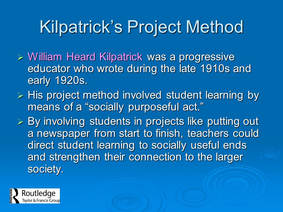 Kilpatrick's Project Method  William Heard Kilpatrick was a progressive educator who wrote during the late 1910s and early 1920s.