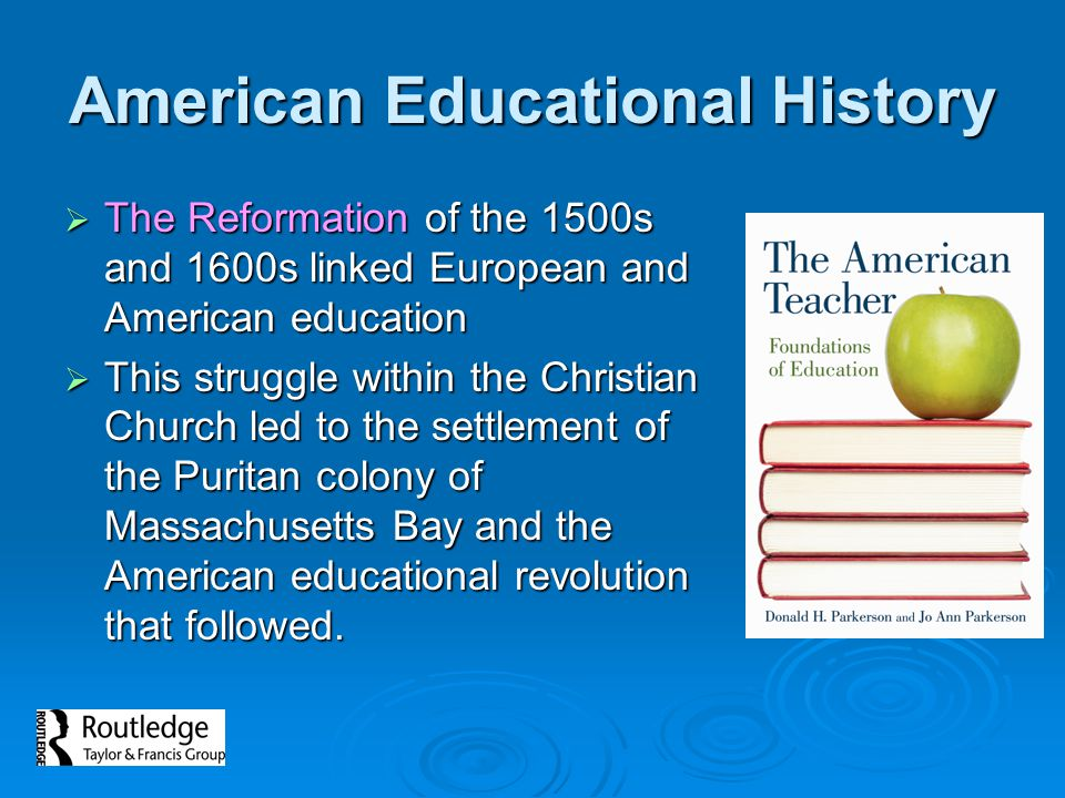  The Reformation of the 1500s and 1600s linked European and American education  This struggle within the Christian Church led to the settlement of the Puritan colony of Massachusetts Bay and the American educational revolution that followed.