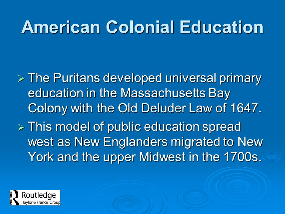 American Colonial Education  The Puritans developed universal primary education in the Massachusetts Bay Colony with the Old Deluder Law of 1647.