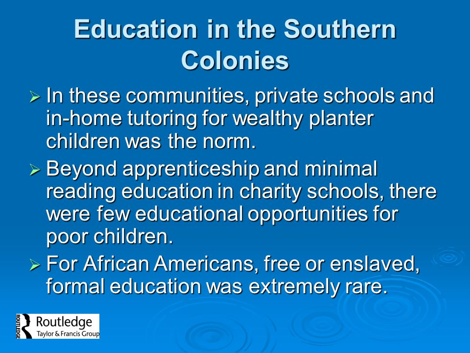 Education in the Southern Colonies  In these communities, private schools and in-home tutoring for wealthy planter children was the norm.
