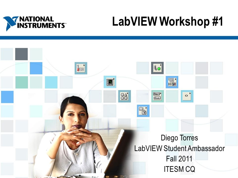 ni.com/training LabVIEW Workshop #1 Diego Torres LabVIEW Student Ambassador Fall 2011 ITESM CQ