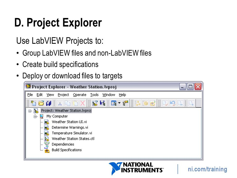 ni.com/training D. Project Explorer Use LabVIEW Projects to: Group LabVIEW files and non-LabVIEW files Create build specifications Deploy or download