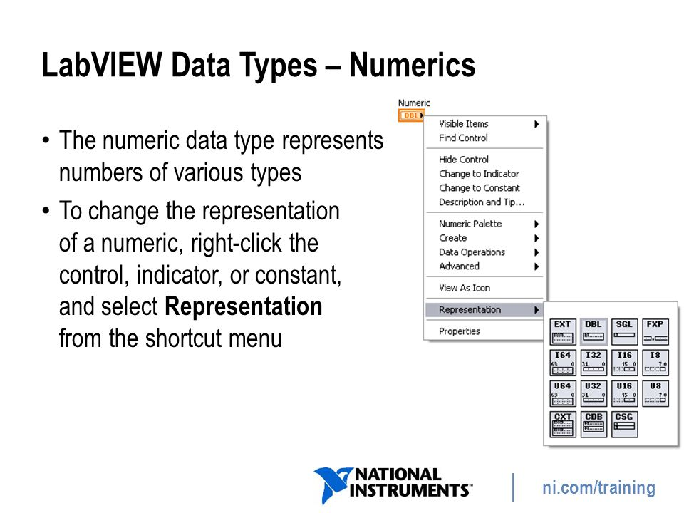 ni.com/training LabVIEW Data Types – Numerics The numeric data type represents numbers of various types To change the representation of a numeric, rig