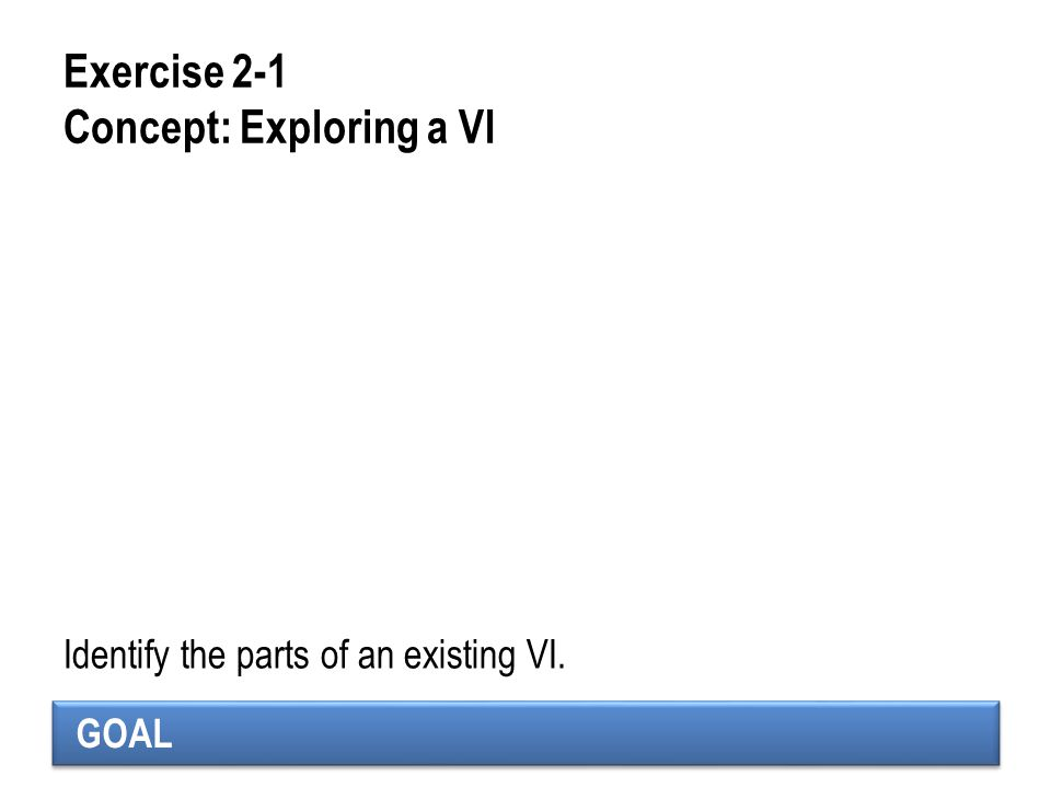 GOAL Exercise 2-1 Concept: Exploring a VI Identify the parts of an existing VI.