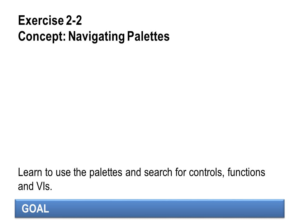 GOAL Exercise 2-2 Concept: Navigating Palettes Learn to use the palettes and search for controls, functions and VIs.