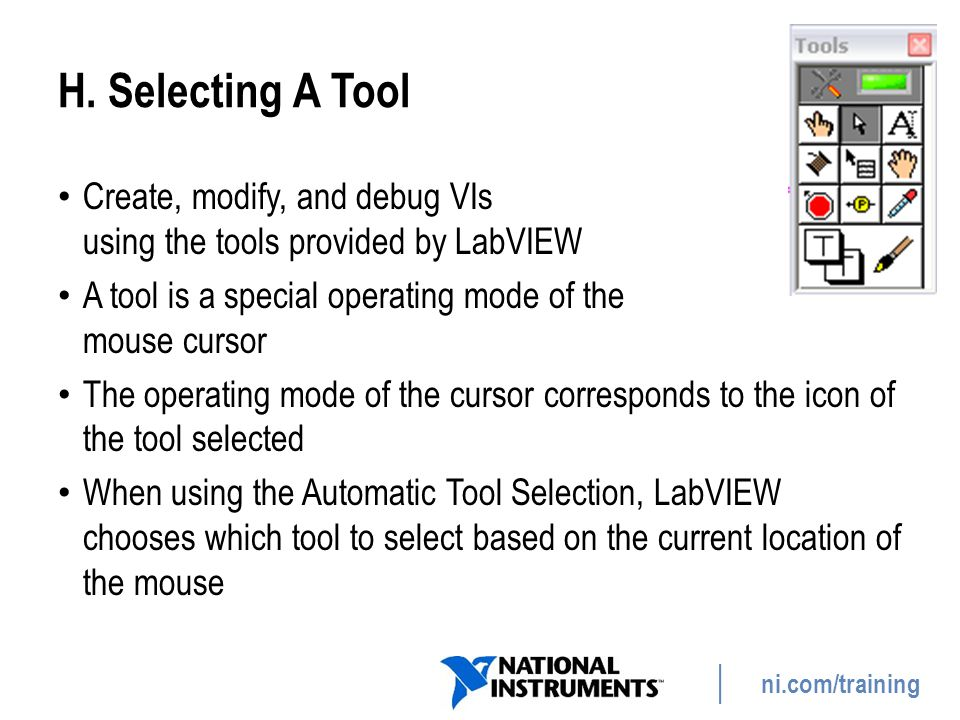 ni.com/training H. Selecting A Tool Create, modify, and debug VIs using the tools provided by LabVIEW A tool is a special operating mode of the mouse