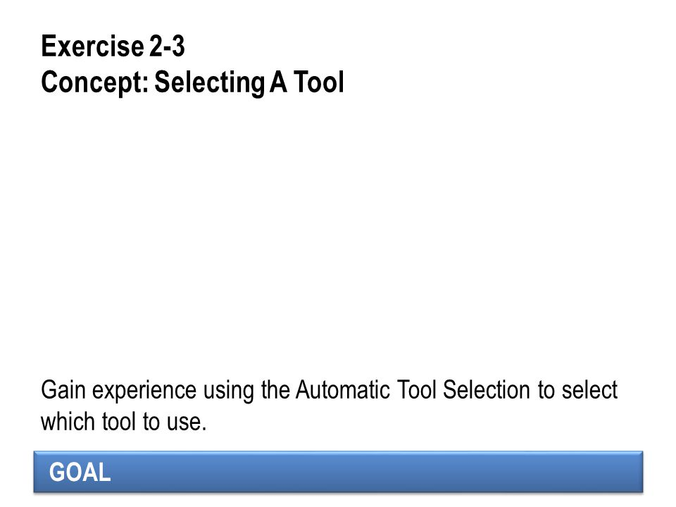 GOAL Exercise 2-3 Concept: Selecting A Tool Gain experience using the Automatic Tool Selection to select which tool to use.