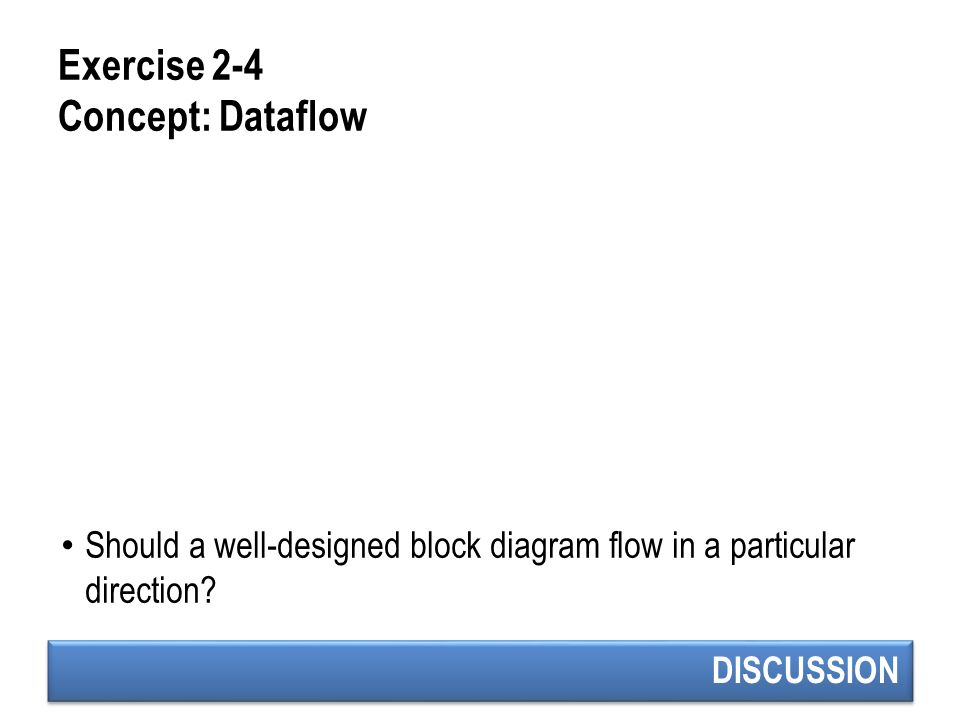 DISCUSSION Exercise 2-4 Concept: Dataflow Should a well-designed block diagram flow in a particular direction?