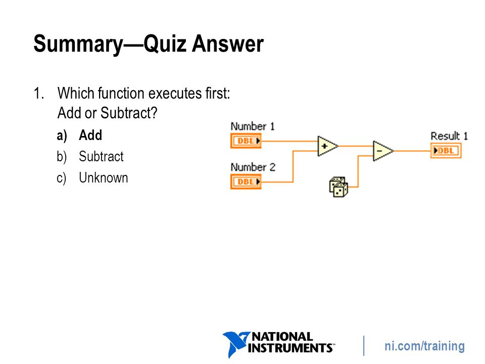ni.com/training Summary—Quiz Answer 1.Which function executes first: Add or Subtract? a)Add b)Subtract c)Unknown 58
