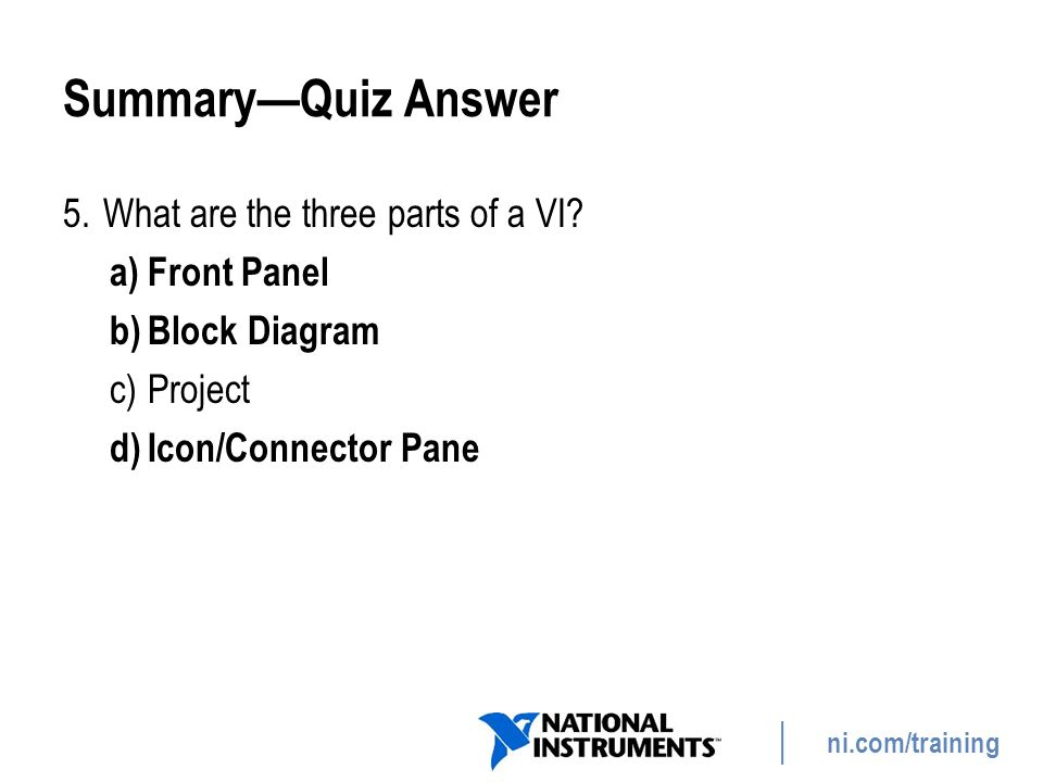 ni.com/training Summary—Quiz Answer 5.What are the three parts of a VI? a)Front Panel b)Block Diagram c)Project d)Icon/Connector Pane 66