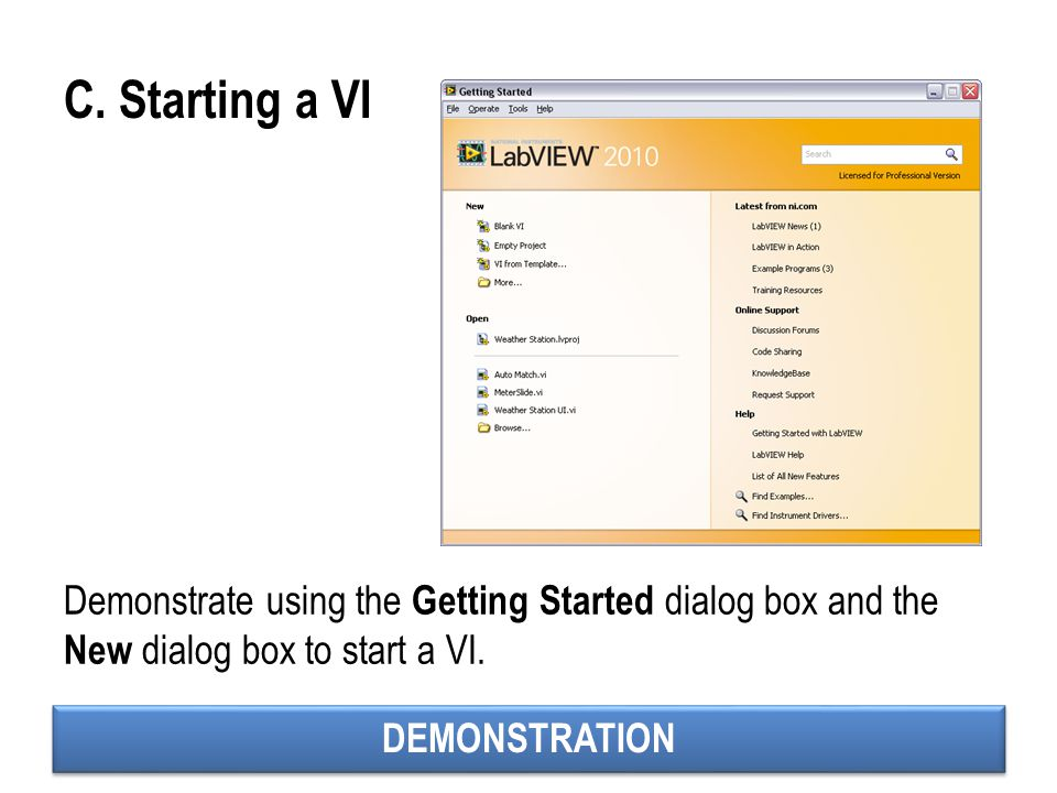DEMONSTRATION C. Starting a VI Demonstrate using the Getting Started dialog box and the New dialog box to start a VI.