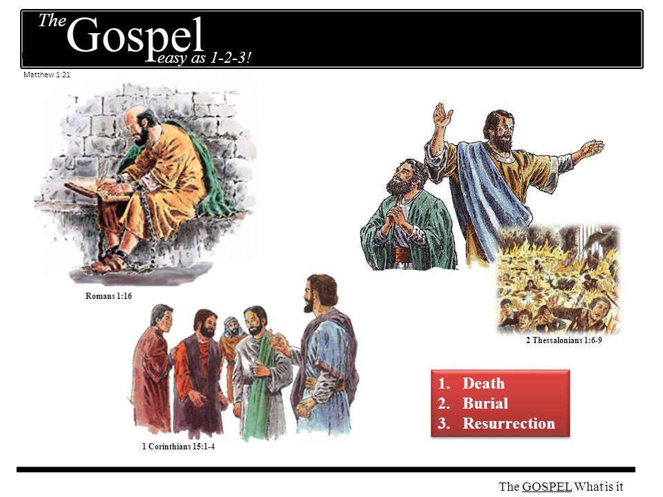 2 Thessalonians 1:6-9 1 Corinthians 15:1-4 Romans 1:16 1.Death 2.Burial 3.Resurrection 1.Death 2.Burial 3.Resurrection Matthew 1:21 The GOSPEL The easy as 1-2-3.