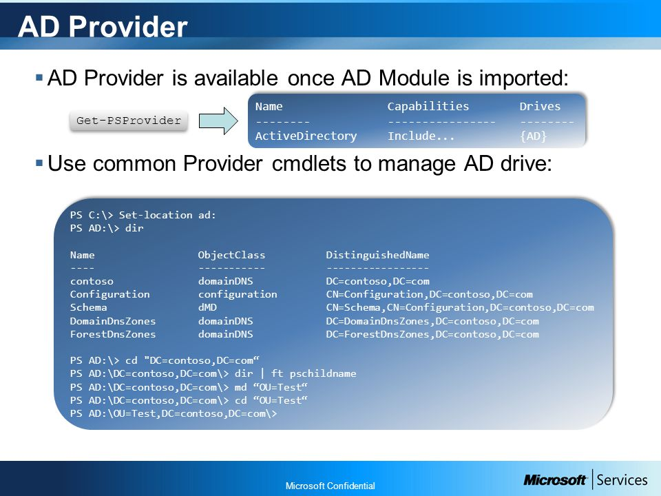Microsoft Confidential AD Provider  AD Provider is available once AD Module is imported:  Use common Provider cmdlets to manage AD drive: Get-PSProvider PS C:\> Set-location ad: PS AD:\> dir Name ObjectClass DistinguishedName ---- ----------- ----------------- contoso domainDNS DC=contoso,DC=com Configuration configuration CN=Configuration,DC=contoso,DC=com Schema dMD CN=Schema,CN=Configuration,DC=contoso,DC=com DomainDnsZones domainDNS DC=DomainDnsZones,DC=contoso,DC=com ForestDnsZones domainDNS DC=ForestDnsZones,DC=contoso,DC=com PS AD:\> cd DC=contoso,DC=com PS AD:\DC=contoso,DC=com\> dir | ft pschildname PS AD:\DC=contoso,DC=com\> md OU=Test PS AD:\DC=contoso,DC=com\> cd OU=Test PS AD:\OU=Test,DC=contoso,DC=com\> PS C:\> Set-location ad: PS AD:\> dir Name ObjectClass DistinguishedName ---- ----------- ----------------- contoso domainDNS DC=contoso,DC=com Configuration configuration CN=Configuration,DC=contoso,DC=com Schema dMD CN=Schema,CN=Configuration,DC=contoso,DC=com DomainDnsZones domainDNS DC=DomainDnsZones,DC=contoso,DC=com ForestDnsZones domainDNS DC=ForestDnsZones,DC=contoso,DC=com PS AD:\> cd DC=contoso,DC=com PS AD:\DC=contoso,DC=com\> dir | ft pschildname PS AD:\DC=contoso,DC=com\> md OU=Test PS AD:\DC=contoso,DC=com\> cd OU=Test PS AD:\OU=Test,DC=contoso,DC=com\> NameCapabilitiesDrives -------------------------------- ActiveDirectory Include...