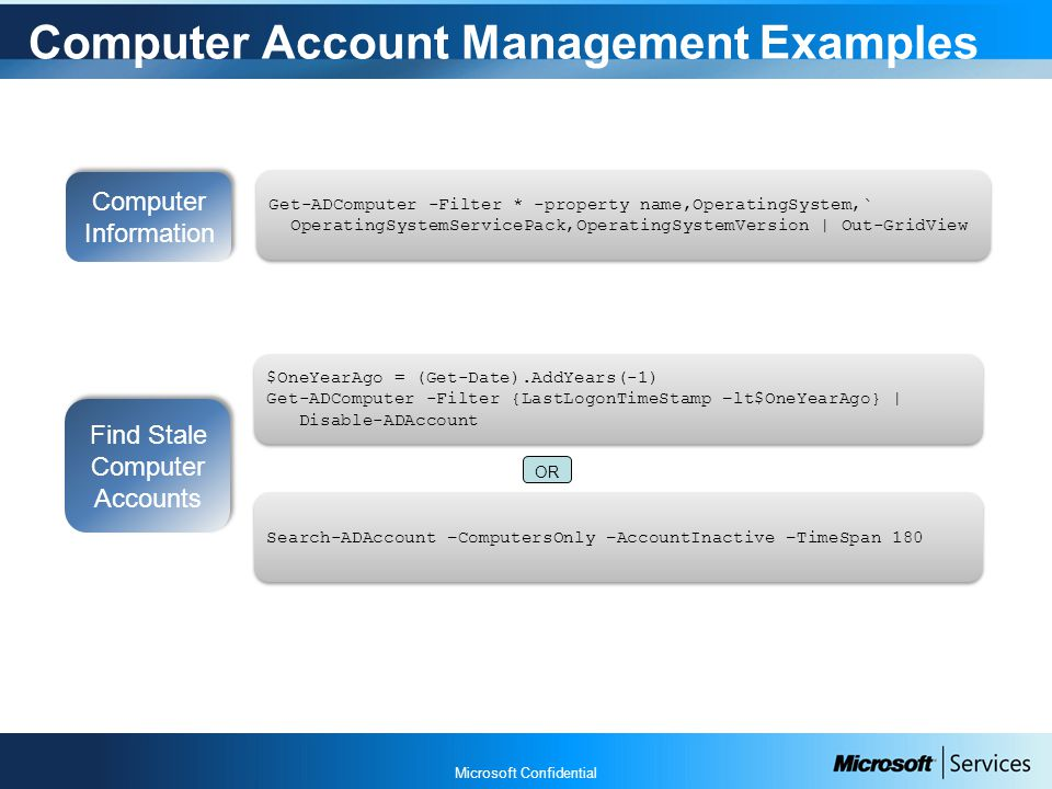 Microsoft Confidential Computer Account Management Examples Find Stale Computer Accounts $OneYearAgo = (Get-Date).AddYears(-1) Get-ADComputer -Filter {LastLogonTimeStamp –lt$OneYearAgo} | Disable-ADAccount $OneYearAgo = (Get-Date).AddYears(-1) Get-ADComputer -Filter {LastLogonTimeStamp –lt$OneYearAgo} | Disable-ADAccount Computer Information Get-ADComputer -Filter * -property name,OperatingSystem,` OperatingSystemServicePack,OperatingSystemVersion | Out-GridView Get-ADComputer -Filter * -property name,OperatingSystem,` OperatingSystemServicePack,OperatingSystemVersion | Out-GridView Search-ADAccount –ComputersOnly –AccountInactive –TimeSpan 180 OR